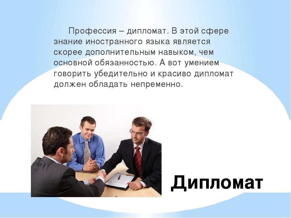 Дипломат Профессия – дипломат. В этой сфере знание иностранного языка являетс...