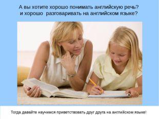 А вы хотите хорошо понимать английскую речь? и хорошо разговаривать на англий