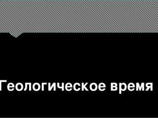 Геологическое время выполнила: Пасевич Анжелика Анатольевна МБОУ «СОШ №46 г.