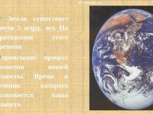 Земля существует почти 5 млрд. лет. На протяжении этого времени происходит п