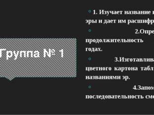 Группа № 1 1. Изучает название каждой эры и дает им расшифровку. 2.Определяет