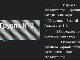 """Группа № 3 1. Изучает эпохи складчатости, сравнивая и находя их на карте """"Стр"""