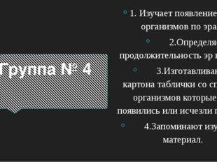 Группа № 4 1. Изучает появление живых организмов по эрам. 2.Определяет продол