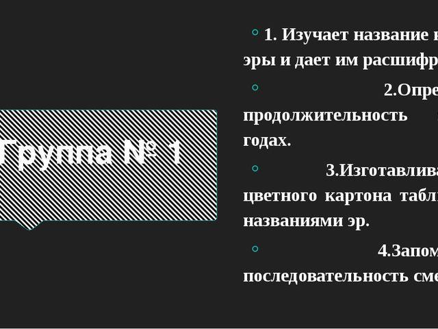 Группа № 1 1. Изучает название каждой эры и дает им расшифровку. 2.Определяет...