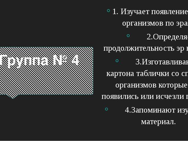 Группа № 4 1. Изучает появление живых организмов по эрам. 2.Определяет продол...