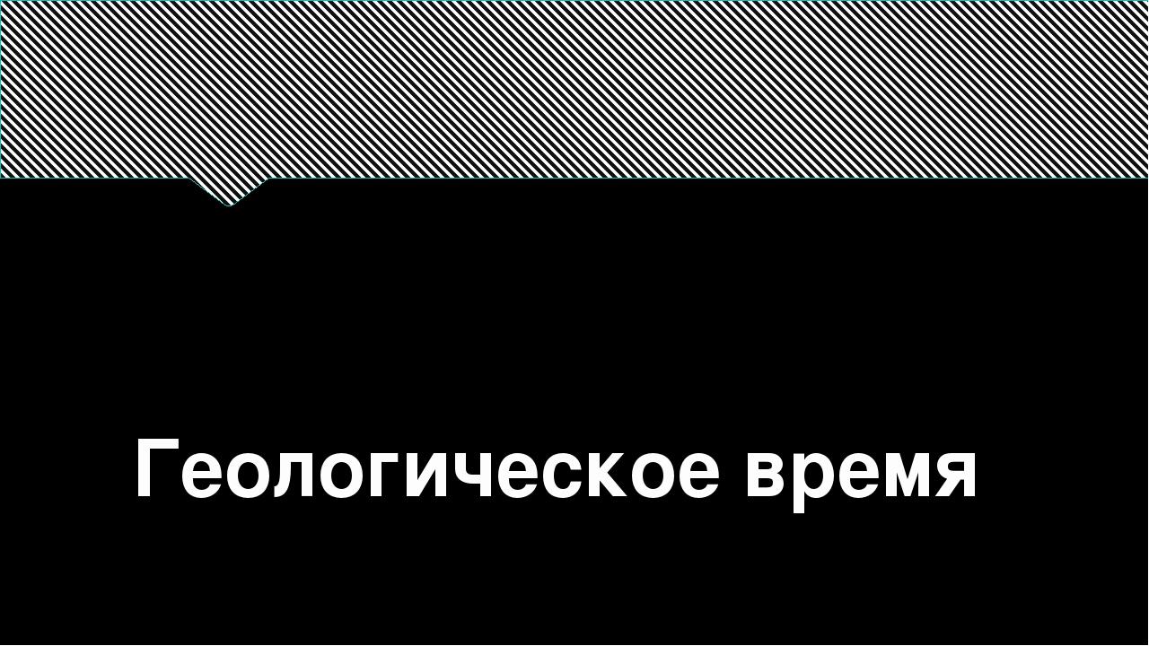 Геологическое время выполнила: Пасевич Анжелика Анатольевна МБОУ «СОШ №46 г....