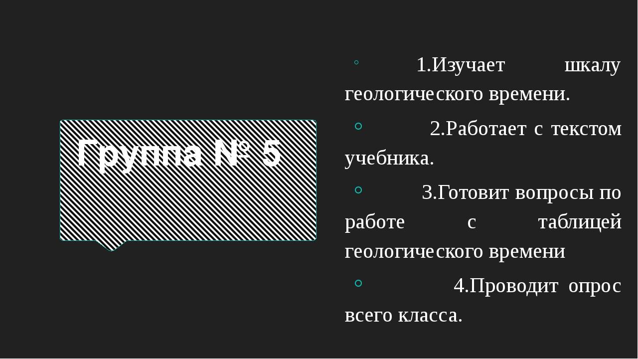 Группа № 5 1.Изучает шкалу геологического времени. 2.Работает с текстом учебн...