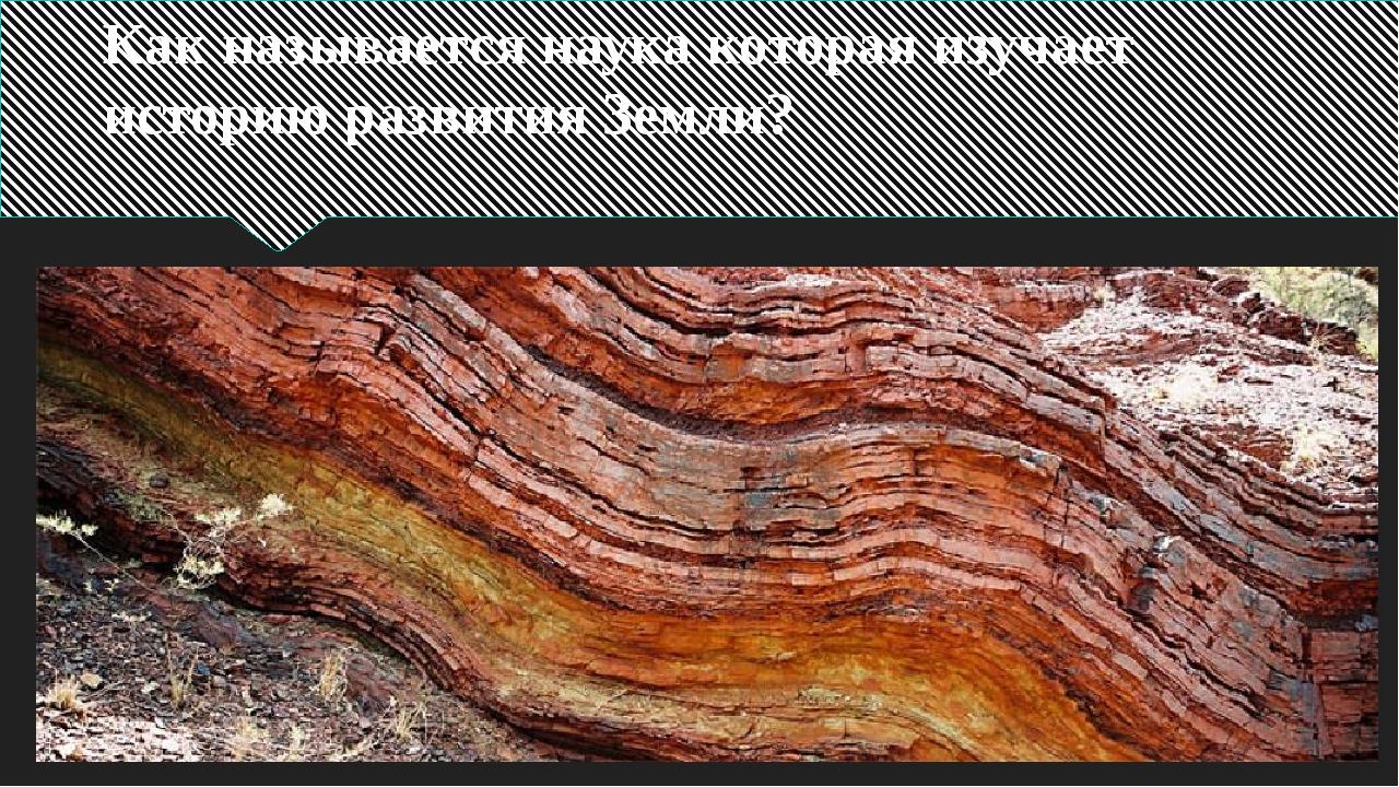 Как называется наука которая изучает историю развития Земли?