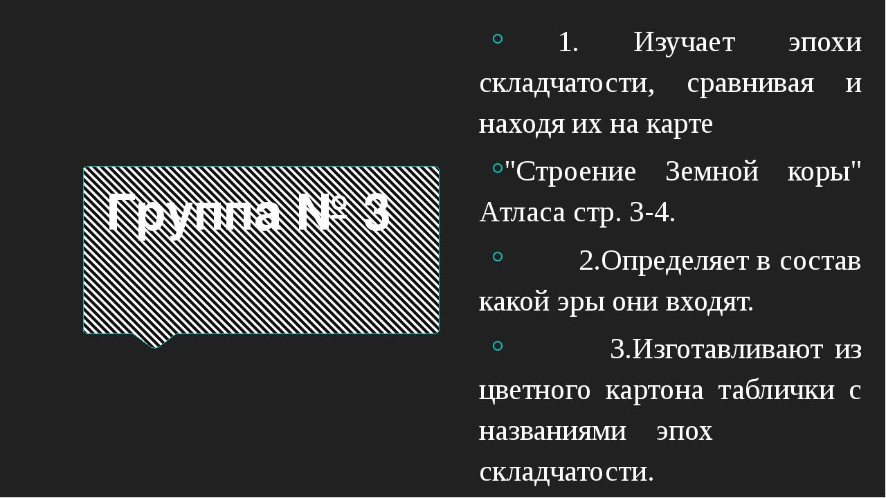 """Группа № 3 1. Изучает эпохи складчатости, сравнивая и находя их на карте """"Стр..."""