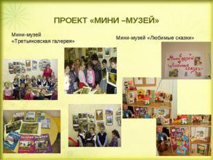 ПРОЕКТ «МИНИ –МУЗЕЙ» Мини-музей «Третьяковская галерея» Мини-музей «Любимые с