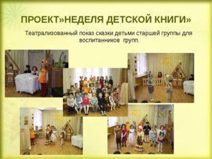 ПРОЕКТ»НЕДЕЛЯ ДЕТСКОЙ КНИГИ» Театрализованный показ сказки детьми старшей гр