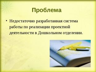 Проблема Недостаточно разработанная система работы по реализации проектной де