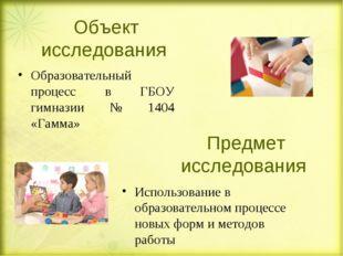Объект исследования Образовательный процесс в ГБОУ гимназии № 1404 «Гамма» Ис