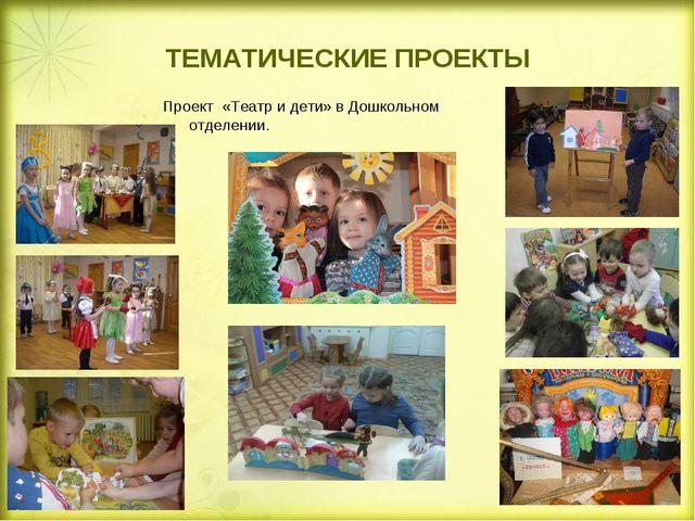 ТЕМАТИЧЕСКИЕ ПРОЕКТЫ Проект «Театр и дети» в Дошкольном отделении.