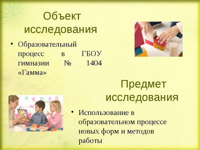 Объект исследования Образовательный процесс в ГБОУ гимназии № 1404 «Гамма» Ис...