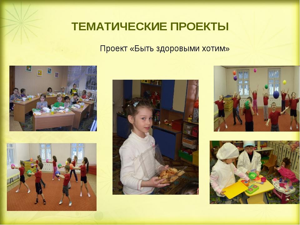 ТЕМАТИЧЕСКИЕ ПРОЕКТЫ  Проект «Быть здоровыми хотим»