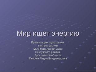 Мир ищет энергию Презентацию подготовила: учитель физики МОУ Марьинская ООШ Н