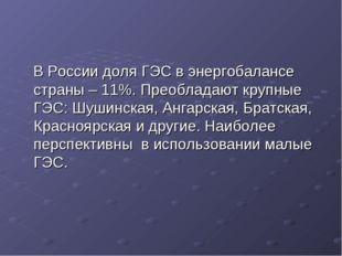 В России доля ГЭС в энергобалансе страны – 11%. Преобладают крупные ГЭС: Шуш