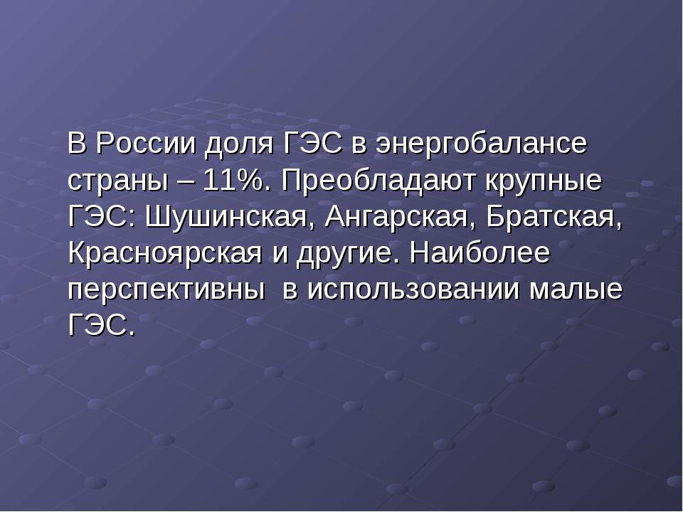 В России доля ГЭС в энергобалансе страны – 11%. Преобладают крупные ГЭС: Шуш...