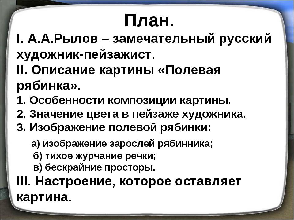 План. I. А.А.Рылов – замечательный русский художник-пейзажист. II. Описание к...