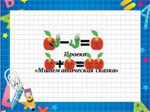 Проект по математике «Математическая сказка» Автор: учитель начальных классов