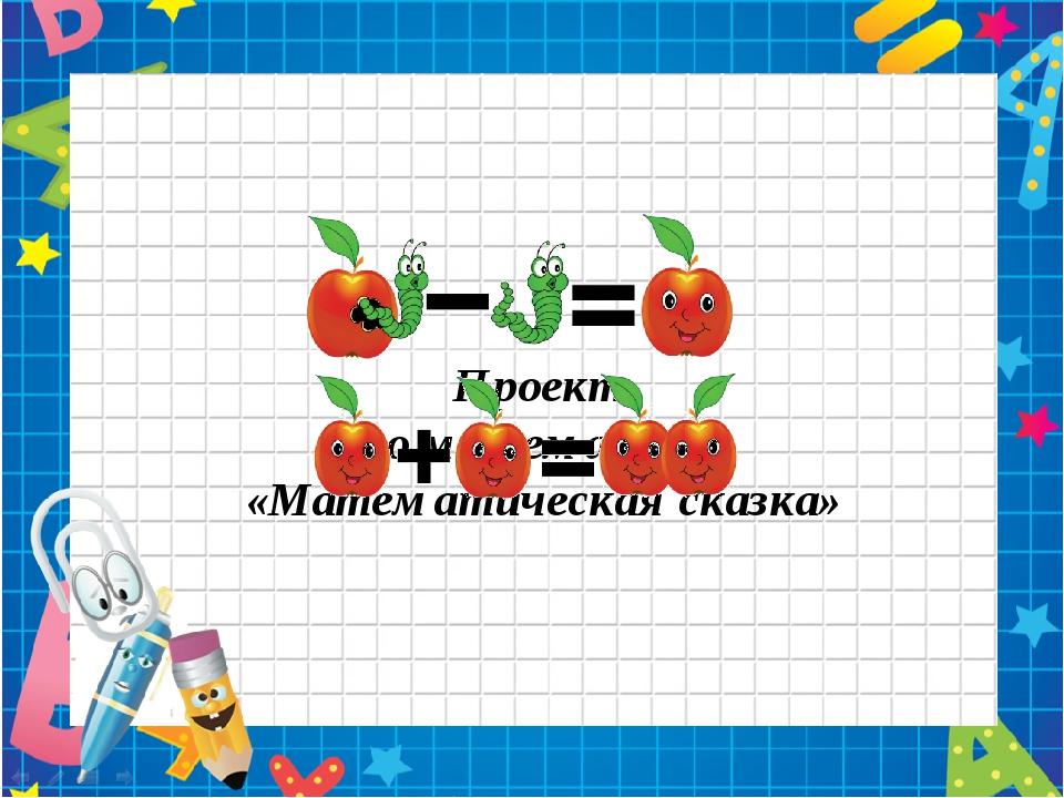 Проект по математике «Математическая сказка» Автор: учитель начальных классов...