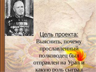 Цель проекта: Выяснить, почему прославленный полководец был отправлен на Урал