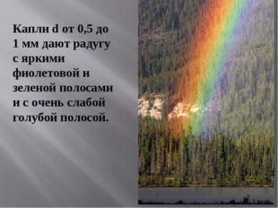 Капли d от 0,5 до 1 мм дают радугу с яркими фиолетовой и зеленой полосами и с