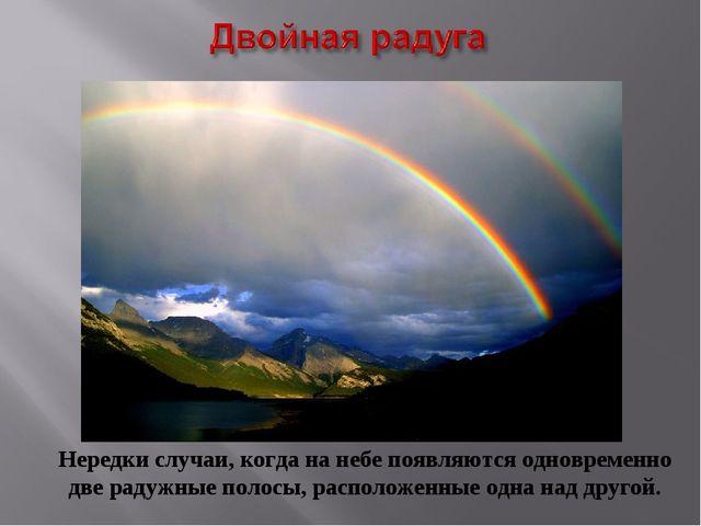 Нередки случаи, когда на небе появляются одновременно две радужные полосы, ра...
