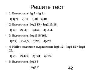 Решите тест 1. Вычислить: lg 5 + lg 2. 1) lg7; 2) 1; 3) 0; 4)10. 2. Вычислить