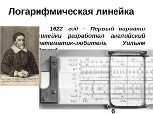 Логарифмическая линейка  1622 год - Первый вариант линейки разработал англий