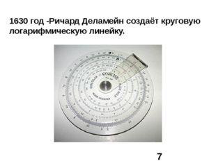 1630 год -Ричард Деламейн создаёт круговую логарифмическую линейку.