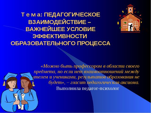 Т е м а: ПЕДАГОГИЧЕСКОЕ ВЗАИМОДЕЙСТВИЕ – ВАЖНЕЙШЕЕ УСЛОВИЕ ЭФФЕКТИВНОСТИ ОБРА...