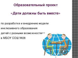 Образовательный проект «Дети должны быть вместе» по разработке и внедрению мо