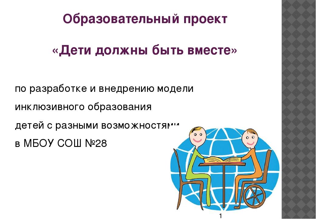 Образовательный проект «Дети должны быть вместе» по разработке и внедрению мо...