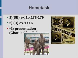Hometask 1)(SB) ex.1p.178-179 2) (R) ex.1 U.6 *3) presentation (Charlie Chapl