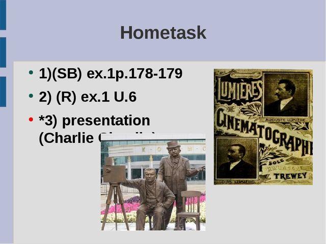 Hometask 1)(SB) ex.1p.178-179 2) (R) ex.1 U.6 *3) presentation (Charlie Chapl...