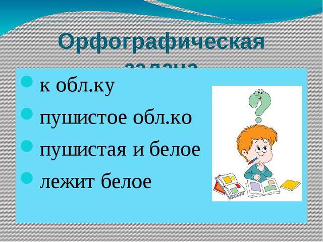 Орфографическая задача к обл.ку пушистое обл.ко пушистая и белое лежит белое