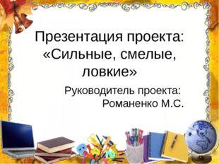 Презентация проекта: «Сильные, смелые, ловкие» Руководитель проекта: Романенк