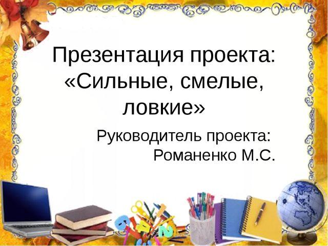 Презентация проекта: «Сильные, смелые, ловкие» Руководитель проекта: Романенк...