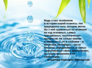 Вода стоит особняком висториинашей планеты. Нет природного тела, которое мо