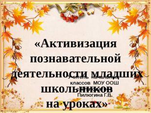 Учитель начальных классов МОУ ООШ с.Благодатное Пилюгина Г.В. «Активизация по
