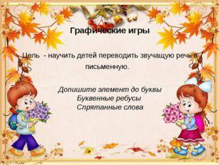 Графические игры Цель - научить детей переводить звучащую речь в письменную.