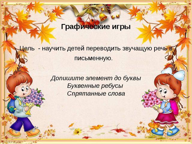 Графические игры Цель - научить детей переводить звучащую речь в письменную....