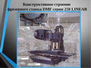 Конструктивное строение фрезерного станка DMF серии 250 LINEAR