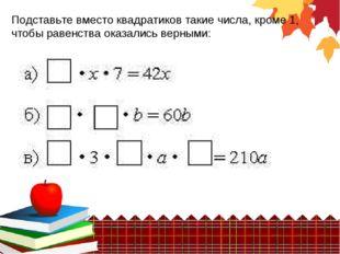 Подставьте вместо квадратиков такие числа, кроме 1, чтобы равенства оказались
