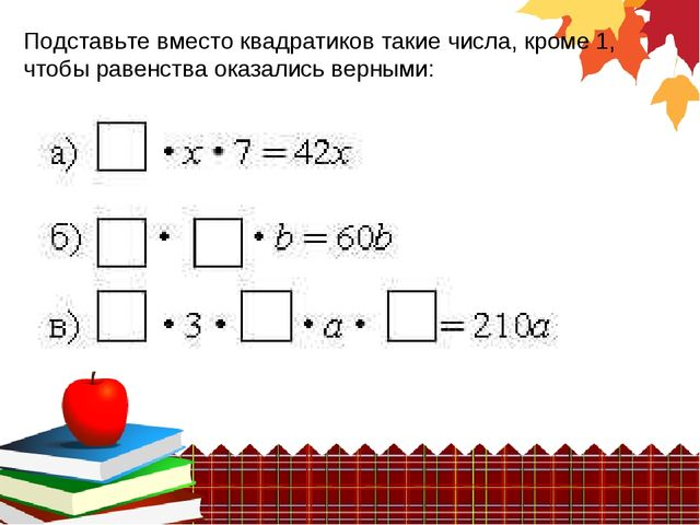 Подставьте вместо квадратиков такие числа, кроме 1, чтобы равенства оказались...