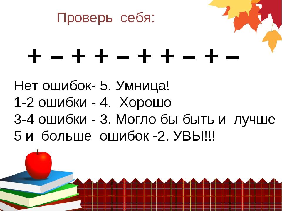 + – + + – + + – + – Проверь себя: Нет ошибок- 5. Умница! 1-2 ошибки - 4. Хоро...