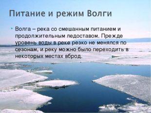 Волга – река со смешанным питанием и продолжительным ледоставом. Прежде урове