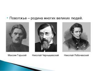 Поволжье – родина многих великих людей. Максим Горький Николай Чернышевский Н